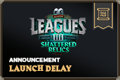 We've made the difficult decision to delay the launch of Leagues III: Shattered Relics until January 2022.